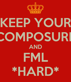 Poster: KEEP YOUR COMPOSURE AND FML *HARD*
