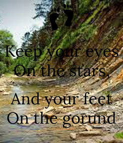 Poster: Keep your eyes On the stars,  And your feet On the gorund