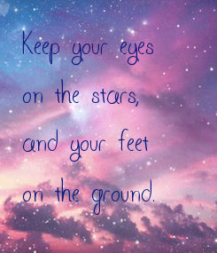 Poster: Keep your eyes on the stars, and your feet on the ground.