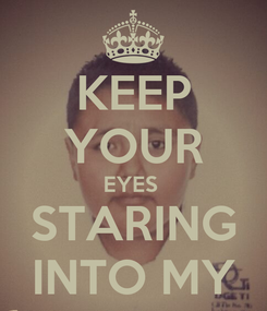 Poster: KEEP YOUR EYES  STARING INTO MY