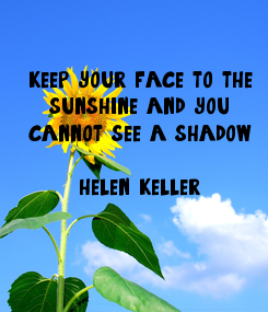 Poster: keep your face to the sunshine and you cannot see a shadow  helen keller