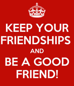 Poster: KEEP YOUR FRIENDSHIPS  AND BE A GOOD FRIEND!