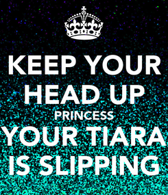 Poster: KEEP YOUR HEAD UP PRINCESS YOUR TIARA IS SLIPPING