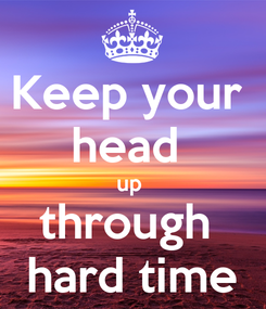 Poster: Keep your  head  up  through  hard time