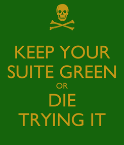 Poster: KEEP YOUR SUITE GREEN OR DIE TRYING IT