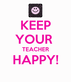 Poster: KEEP YOUR  TEACHER HAPPY!
