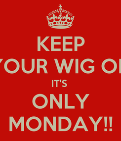 Poster: KEEP YOUR WIG ON IT'S  ONLY MONDAY!!