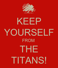 Poster: KEEP YOURSELF FROM  THE TITANS!