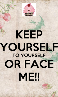 Poster: KEEP YOURSELF TO YOURSELF OR FACE ME!!