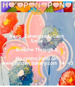 Poster: Keep  Zenergized -Calm  Smile  Breathe Through It  Ho opono pono On  www..funzen bakery.com  14  <3