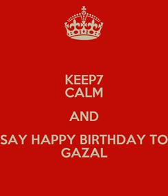 Poster: KEEP7 CALM AND SAY HAPPY BIRTHDAY TO GAZAL