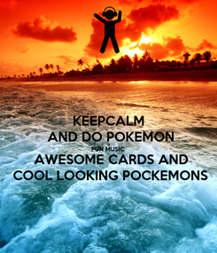 Poster: KEEPCALM  AND DO POKEMON FUN MUSIC  AWESOME CARDS AND  COOL LOOKING POCKEMONS