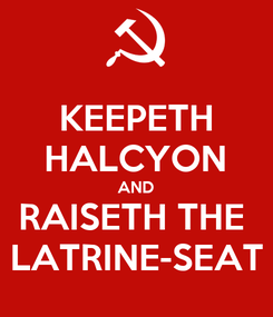 Poster: KEEPETH HALCYON AND RAISETH THE  LATRINE-SEAT