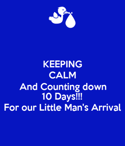 Poster: KEEPING CALM And Counting down 10 Days!!! For our Little Man's Arrival