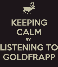 Poster: KEEPING CALM BY  LISTENING TO GOLDFRAPP
