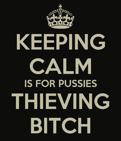 Poster: KEEPING CALM IS FOR PUSSIES THIEVING BITCH