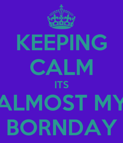 Poster: KEEPING CALM ITS ALMOST MY BORNDAY