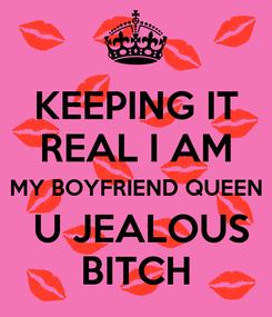Poster: KEEPING IT REAL I AM MY BOYFRIEND QUEEN  U JEALOUS BITCH