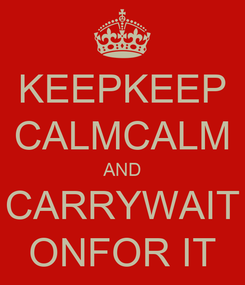 Poster: KEEPKEEP CALMCALM AND CARRYWAIT ONFOR IT