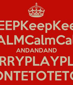 Poster: KEEPKeepKeep CALMCalmCalm ANDANDAND CARRYPLAYPLAY ONTETOTETO