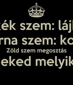 Poster: kék szem: lájk Barna szem: komi Zöld szem megosztás Neked melyik?