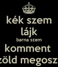 Poster: kék szem lájk barna szem komment  zöld megoszt