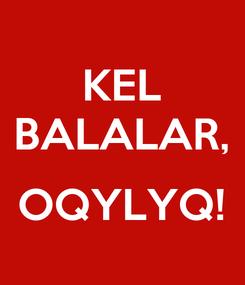 Poster: KEL BALALAR,  OQYLYQ!