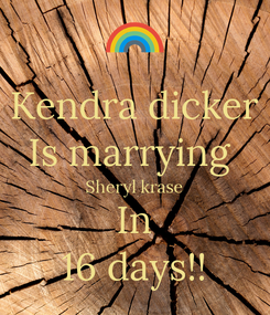 Poster: Kendra dicker Is marrying  Sheryl krase In 16 days!!