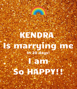 Poster: KENDRA  Is marrying me In 20 days! I am So HAPPY!!