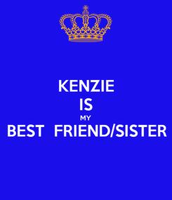 Poster: KENZIE IS MY BEST  FRIEND/SISTER