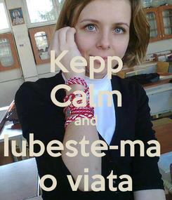 Poster: Kepp Calm and Iubeste-ma  o viata