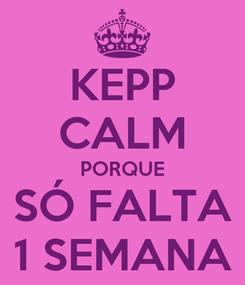 Poster: KEPP CALM PORQUE SÓ FALTA 1 SEMANA