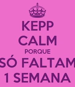 Poster: KEPP CALM PORQUE SÓ FALTAM 1 SEMANA