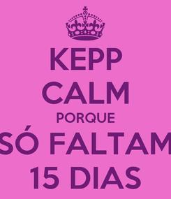 Poster: KEPP CALM PORQUE SÓ FALTAM 15 DIAS