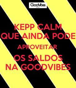 Poster: KEPP CALM QUE AINDA PODE APROVEITAR  OS SALDOS NA GOODVIBES