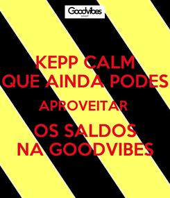 Poster: KEPP CALM QUE AINDA PODES APROVEITAR  OS SALDOS NA GOODVIBES