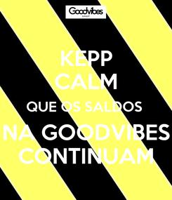 Poster: KEPP CALM QUE OS SALDOS  NA GOODVIBES CONTINUAM