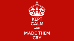 Poster: KEPT CALM AND MADE THEM CRY