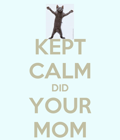 Poster: KEPT CALM DID YOUR MOM