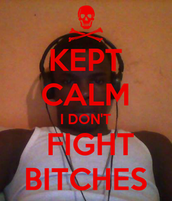 Poster: KEPT CALM I DON'T  FIGHT BITCHES