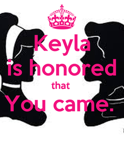 Poster: Keyla is honored that  You came.