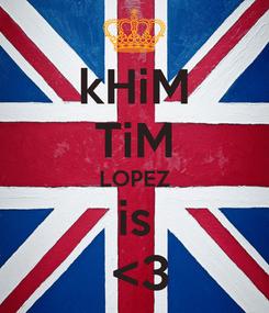 Poster: kHiM TiM LOPEZ is  <3