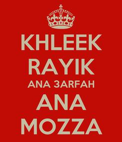 Poster: KHLEEK RAYIK ANA 3ARFAH ANA MOZZA