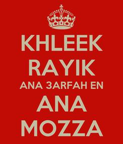Poster: KHLEEK RAYIK ANA 3ARFAH EN ANA MOZZA