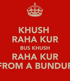 Poster: KHUSH  RAHA KUR BUS KHUSH RAHA KUR FROM A BUNDUR