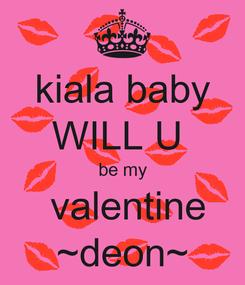 Poster: kiala baby WILL U  be my  valentine ~deon~