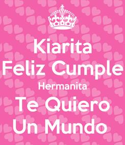 Poster: Kiarita Feliz Cumple Hermanita Te Quiero Un Mundo