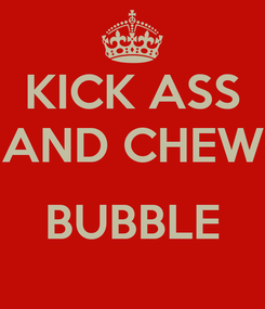 Poster: KICK ASS AND CHEW  BUBBLE