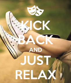 Poster: KICK BACK AND JUST RELAX