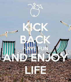 Poster: KICK BACK HAVE FUN AND ENJOY LIFE